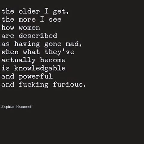 ... women are described as having gone mad, when what they've actually become is knowledgable and powerful and fucking furious ...