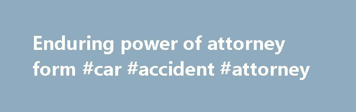 Enduring power of attorney form #car #accident #attorney http://attorney.remmont.com/enduring-power-of-attorney-form-car-accident-attorney/  #enduring power of attorney form S.I. No. 196/1996 – Enduring Powers of Attorney Regulations, 1996. [To be completed only ifa second person is being so appointed [I understand my duties and obligations if I have to act as attorney, including my duty to apply to the High Court for the registration of this instrument under […]
