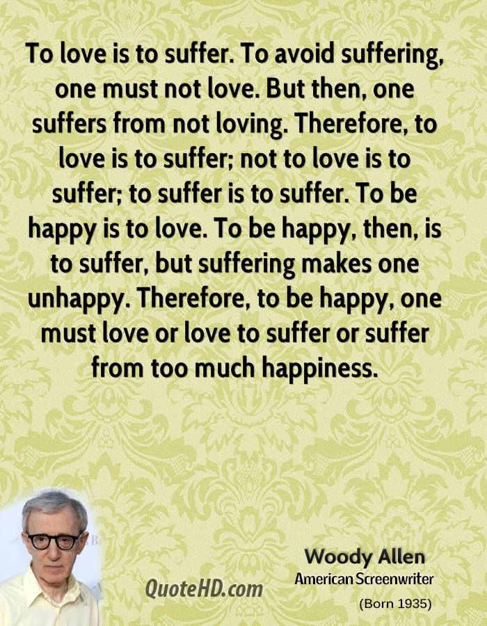 Woody Allen...see? Women aren't confusing! Men are just as confusing! And in fact, love in general is confusing...and obviously painful too! Lol