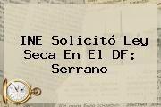 http://tecnoautos.com/wp-content/uploads/imagenes/tendencias/thumbs/ine-solicito-ley-seca-en-el-df-serrano.jpg Ley Seca 2015. INE solicitó Ley Seca en el DF: Serrano, Enlaces, Imágenes, Videos y Tweets - http://tecnoautos.com/actualidad/ley-seca-2015-ine-solicito-ley-seca-en-el-df-serrano/