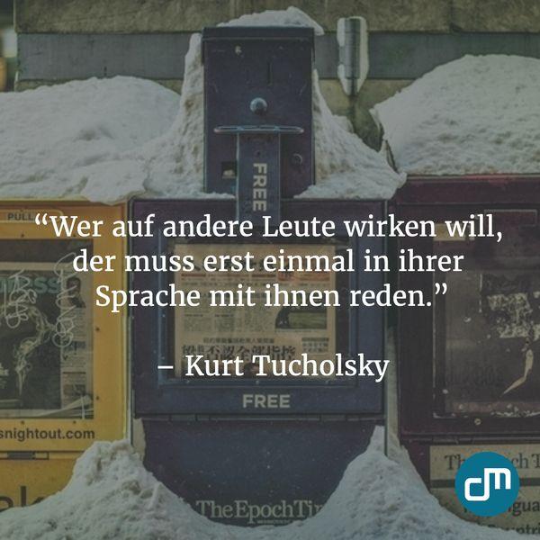 """""""Wer auf andere Leute wirken will, der muss erst einmal in ihrer Sprache mit ihnen reden."""" - Kurt Tucholsky"""