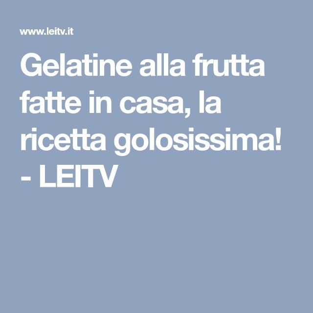Gelatine alla frutta fatte in casa, la ricetta golosissima! - LEITV