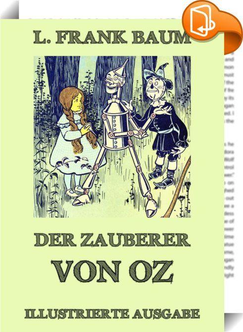 """Der Zauberer von Oz    :  Dies ist die komplett illustrierte Ausgabe mit 23 wunderschön gezeichneten Bildern von William Wallace Denslow.  """"Der Zauberer von Oz"""" war die erste Oz-Geschichte des amerikanischen Autors L. Frank Baum und, wie er selbst sagt """"ein modernes Märchen, das voller Verwunderung und Freude steckt, aber die Alpträume außen vor lässt.""""  Es ist die Geschichte von Dorothy, einem kleinen Mädchen aus Kansas, das von einem Wirbelsturm ins Märchenland von Oz getragen wird. ..."""