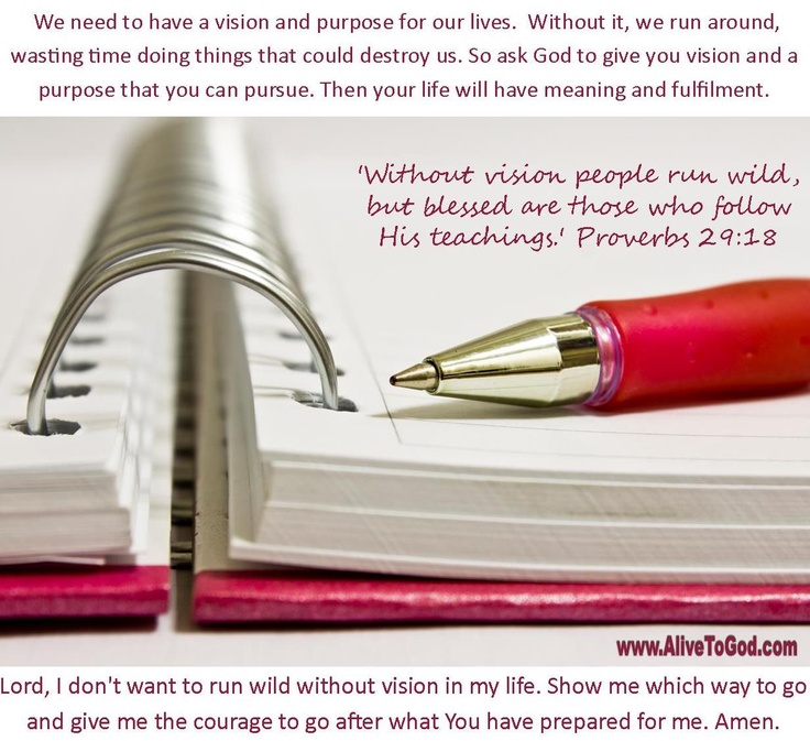Proverbs 29:18 'Without vision people run wild, but blessed are those who follow His teachings.' http://www.alivetogod.com/Bible_Verse_Of_The_Day.aspx
