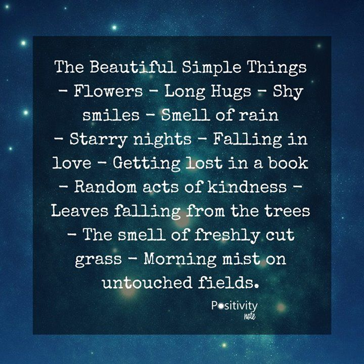 The Beautiful Simple Things - Flowers - Long Hugs - Shy smiles - Smell of rain - Starry nights - Falling in love - Getting lost in a book - Random acts of kindness - Leaves falling from the trees - The smell of freshly cut grass - Morning mist on untouched fields. #positiviytnote #quote