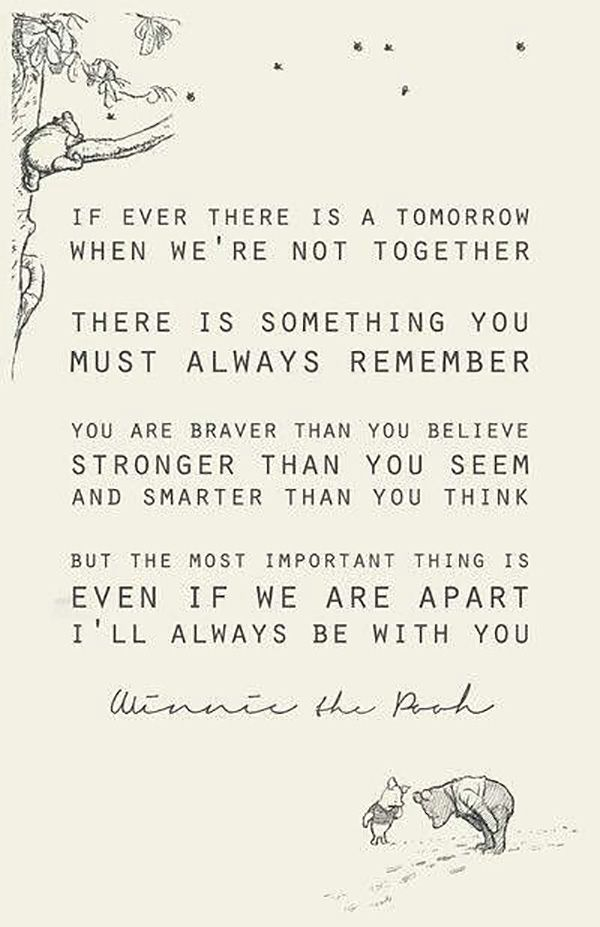 """""""If there is ever a tomorrow where we're not together, there is something you must always remember. You are braver than you believe, stronger than you seem, and smarter than you think. But the most important thing is, even if we are apart, I'll always be with you.""""—A.A. Milne"""