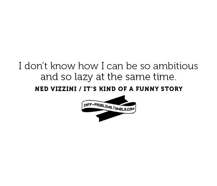 I don't know how I can be so ambitious and so lazy at the same time. TRUE STORY!
