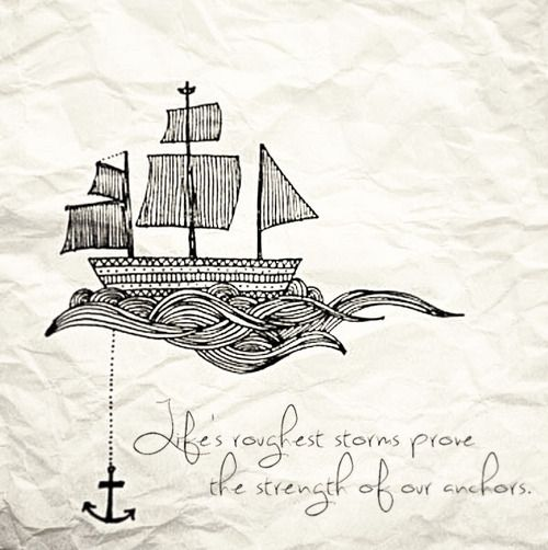 strength of anchors. This is the quote that I want to put under my existing anchor tattoo. A lot of people don't really understand why I chose to get my anchor tattoo, but this quote kind of sums it up for me. I got it because an anchor stands for stability and it's a symbol that no matter what happens, I should keep a level head and never forget who I am and keep my feet on the ground.