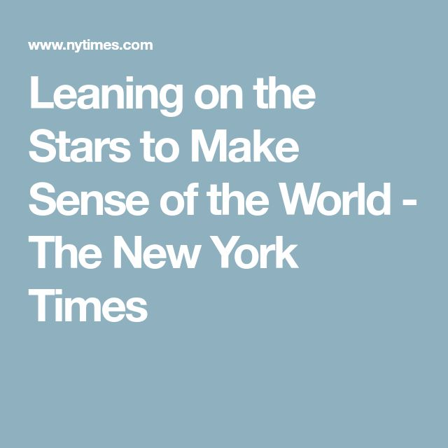 Leaning on the Stars to Make Sense of the World - The New York Times