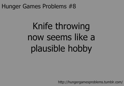 Would be SO fun! I like sharp, shiny things. :D Never trust me with a knife. (jk) uh, duh. that and climbing trees up high enough to the point where i know anybody possibly hunting me down at that moment would weigh to much to get up to me. hhahaha