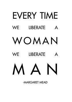 Every time you free a woman, you free a man. Think about how often you've been told to 'man up'.
