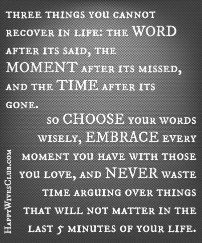 Three things you cannot recover in life, the word, moment, time so choose, embrace and never waste time arguing over things that will not matter in the last 5 minutes of your life