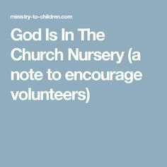 God Is In The Church Nursery (a note to encourage volunteers)