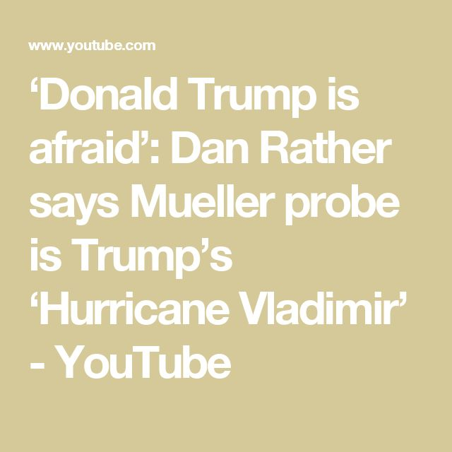 'Donald Trump is afraid': Dan Rather says Mueller probe is Trump's 'Hurricane Vladimir' - YouTube