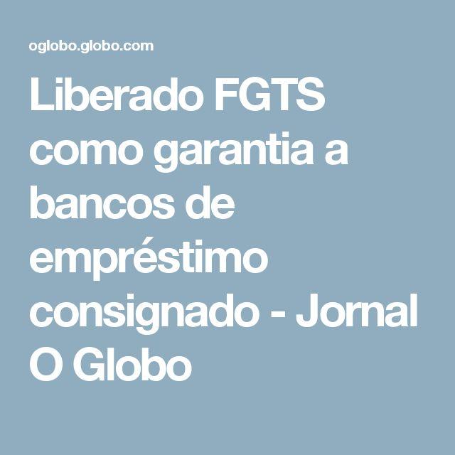 Liberado FGTS como garantia a bancos de empréstimo consignado - Jornal O Globo