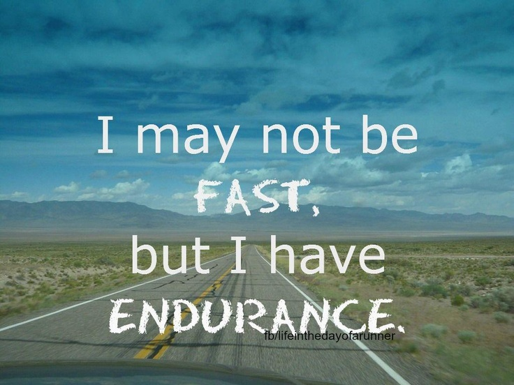 I may not be fast, but I have endurance.