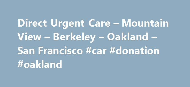 Direct Urgent Care – Mountain View – Berkeley – Oakland – San Francisco #car #donation #oakland http://south-africa.nef2.com/direct-urgent-care-mountain-view-berkeley-oakland-san-francisco-car-donation-oakland/  # Banner Image Banner Image Feel Better Faster Feel Better Faster Image Image What is urgent care? What is urgent care? Services We Provide Services We Provide Image 2 Image 2 Conditions We Treat Conditions We Treat Burns Bursitis Concussion Testing Constipation Cuts-Lacerations…