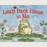 Leap Back Home to Me Written by Lauren Thompson Illustrated by Matthew Cordell ISBN 978-1-4351-5969-3 This story was used in the last...