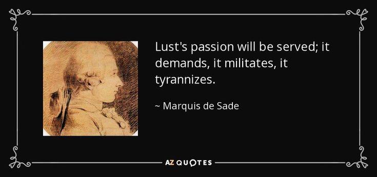 Lust's passion will be served; it demands, it militates, it tyrannizes. - Marquis de Sade