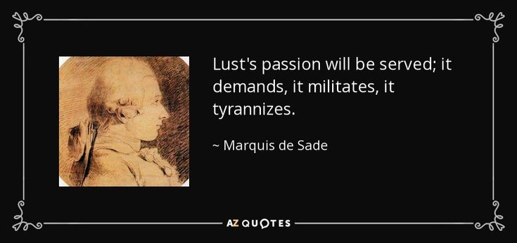 Lust's passion will be served; it demands, it militates, it tyrannizes. - Marquis de Sade