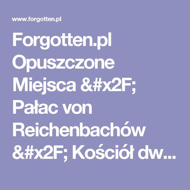 Forgotten.pl Opuszczone Miejsca  / Pałac von Reichenbachów / Kościół dworski , Goszcz, dolnoslaskie