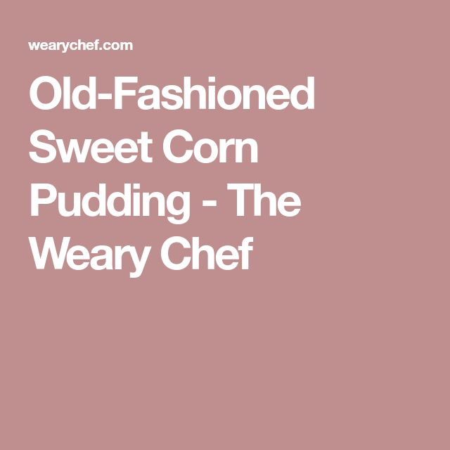 Old-Fashioned Sweet Corn Pudding - The Weary Chef