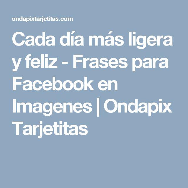 Cada día más ligera y feliz - Frases para Facebook en Imagenes   Ondapix Tarjetitas