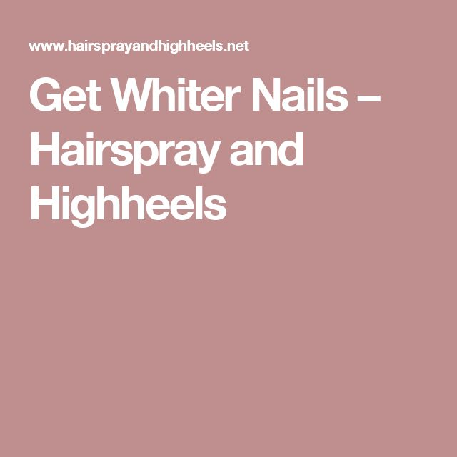 Get Whiter Nails – Hairspray and Highheels