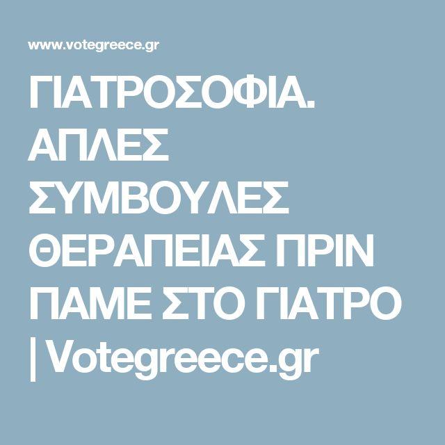 ΓΙΑΤΡΟΣΟΦΙΑ. ΑΠΛΕΣ ΣΥΜΒΟΥΛΕΣ ΘΕΡΑΠΕΙΑΣ ΠΡΙΝ ΠΑΜΕ ΣΤΟ ΓΙΑΤΡΟ | Votegreece.gr