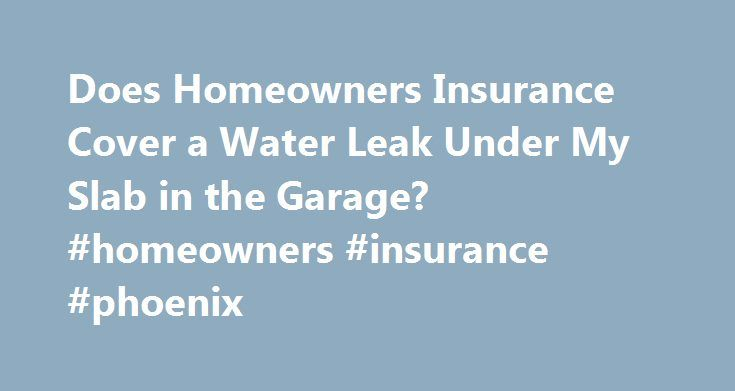 Does Homeowners Insurance Cover a Water Leak Under My Slab in the Garage? #homeowners #insurance #phoenix http://japan.nef2.com/does-homeowners-insurance-cover-a-water-leak-under-my-slab-in-the-garage-homeowners-insurance-phoenix/  # Does Homeowners Insurance Cover a Water Leak Under My Slab in the Garage? Written by James Hirby and Fact Checked by The Law Dictionary Staff Slab leaks can be particularly devastating and costly. Although they can be caused by a variety of serious plumbing…