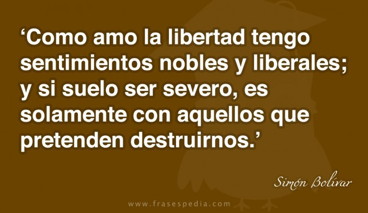 Como amo la libertad tengo sentimientos nobles y liberales; y si suelo ser severo, es solamente con aquellos que pretenden destruirnos.