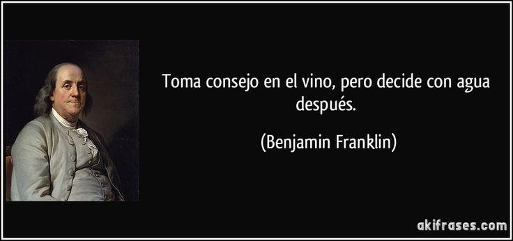 """""""Toma consejo en el vino, pero decide con agua después""""  - Benjamin Franklin"""
