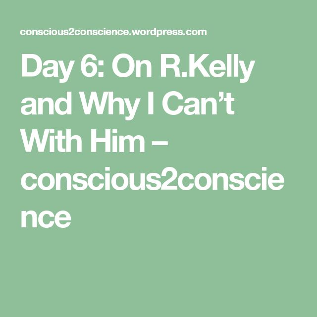 Day 6: On R.Kelly and Why I Can't With Him – conscious2conscience
