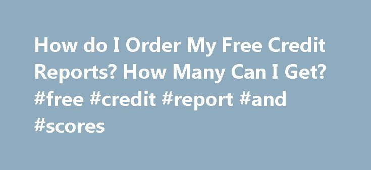 How do I Order My Free Credit Reports? How Many Can I Get? #free #credit #report #and #scores http://pakistan.remmont.com/how-do-i-order-my-free-credit-reports-how-many-can-i-get-free-credit-report-and-scores/  #my free credit report # Your contact information Now everyone can view their credit report for free. A recent amendment to the federal Fair Credit Reporting Act (FCRA) requires each of the nationwide consumer reporting companies to provide you with a free copy of your credit report…