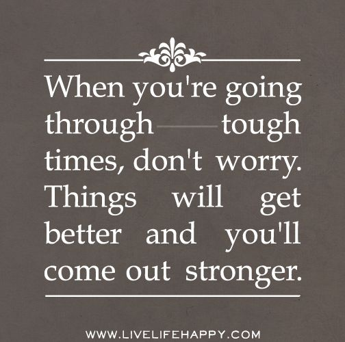 When You're Going Through Tough Times, Don't Worry. Things