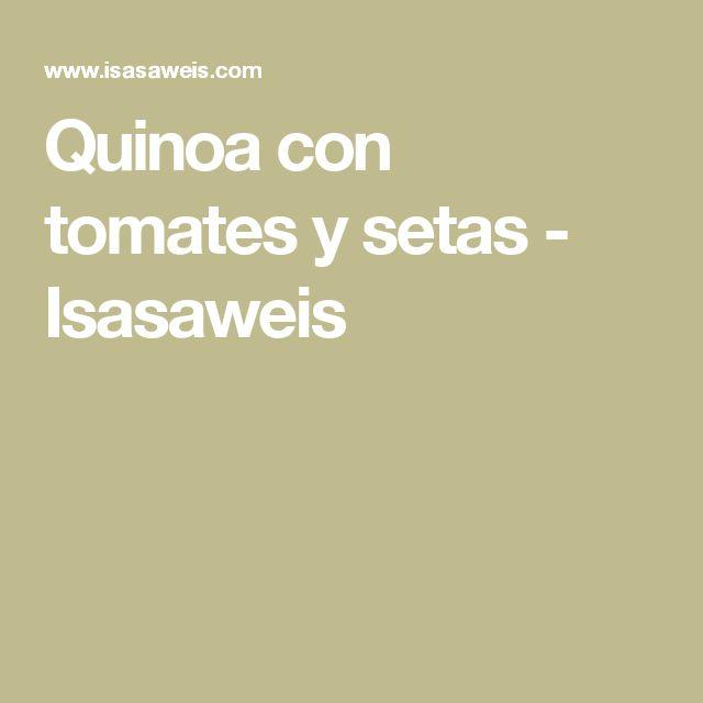 Quinoa con tomates y setas - Isasaweis