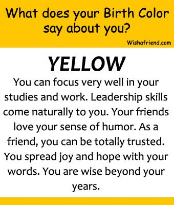Your Birth Color is Yellow. There is a different color for each birthdate. http://www.wishafriend.com/astrology/birthcolor/