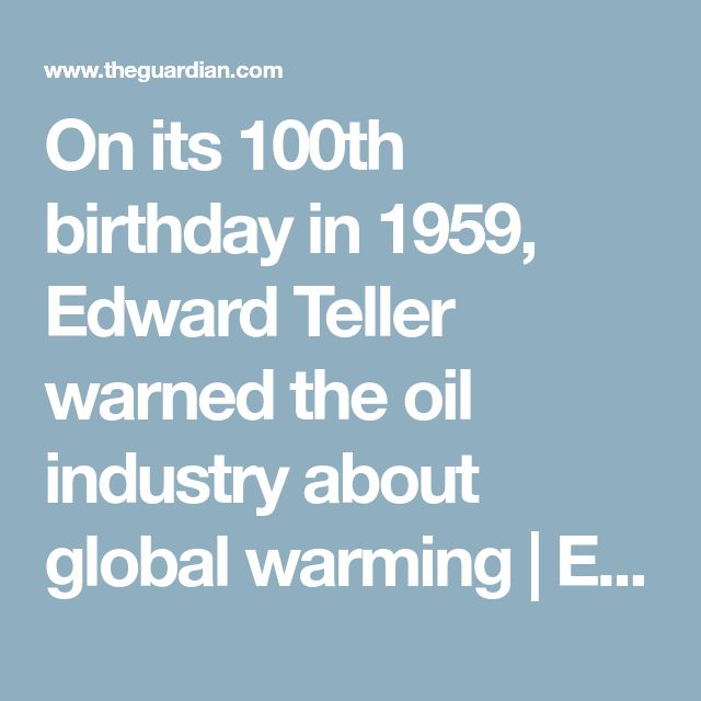 On its 100th birthday in 1959, Edward Teller warned the oil industry about global warming | Environment | The Guardian
