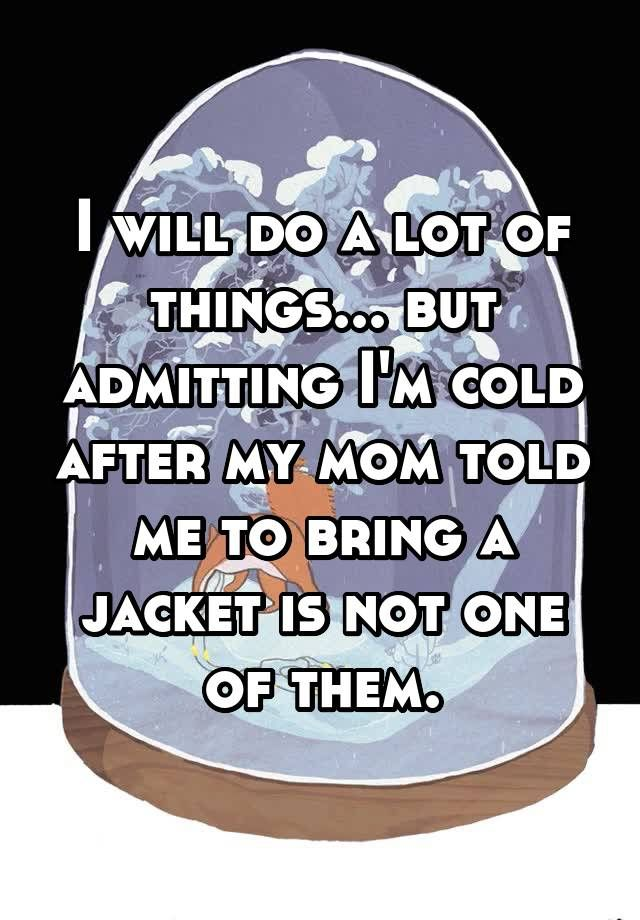 """""""I will do a lot of things... but admitting I'm cold after my mom told me to bring a jacket is not one of them."""" http://correctra.com"""