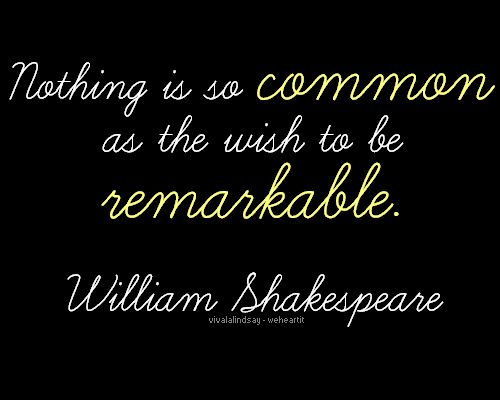 """""""Nothing is so common as the wish to be remarkable."""" -William Shakespeare"""