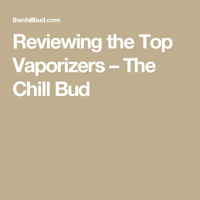 Reviewing the Top Vaporizers – The Chill Bud