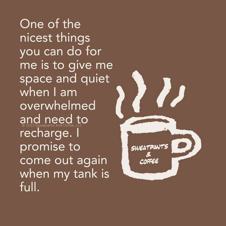 One of the nicest things you can do for me is to give me space and quiet when I am overwhelmed and need to recharge.  I promise to come out again when my tank is full.