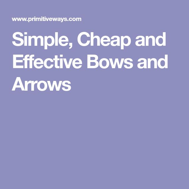 Simple, Cheap and Effective Bows and Arrows