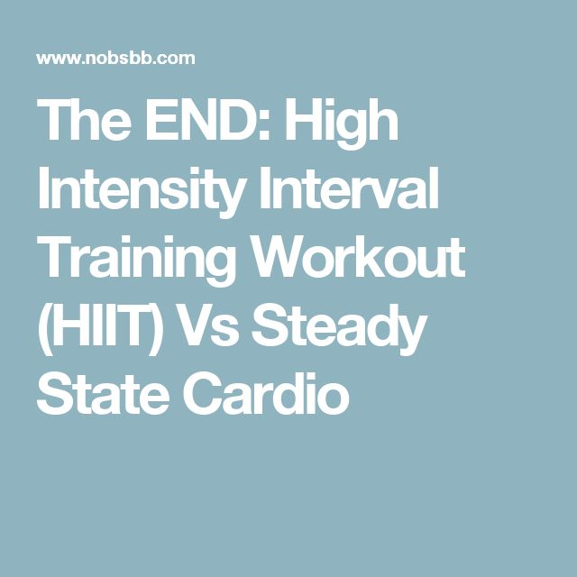 The END: High Intensity Interval Training Workout (HIIT) Vs Steady State Cardio