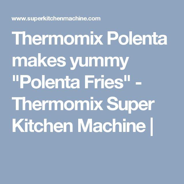 "Thermomix Polenta makes yummy ""Polenta Fries"" - Thermomix Super Kitchen Machine |"
