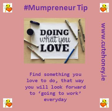 Find something you love to do, that way you'll look forward to 'going to work' everyday www.mumpreneursupportnetwork.com