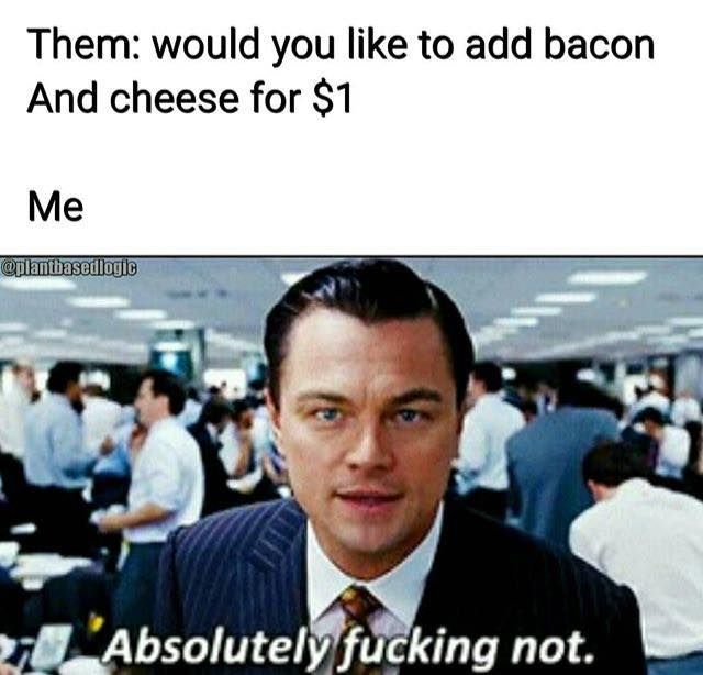 Me everytime they ask me to add bacon and cheese for $1 / vegan meme / vegan humor / vegan lifestyle / veganism