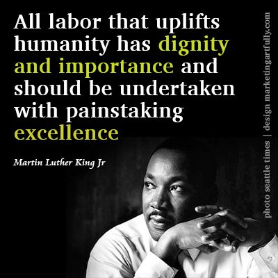 All labor that uplifts humanity has dignity and importance and should be undertaken with painstaking excellence.  Martin Luther King, Jr.