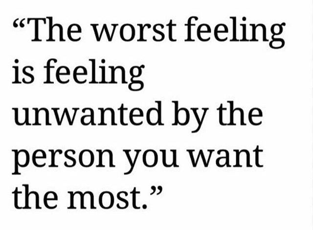 The worst feeling is feeling unwanted by the person you want the most.