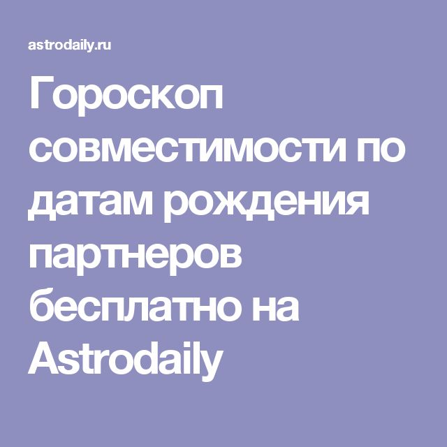 Гороскоп совместимости по датам рождения партнеров бесплатно на Astrodaily